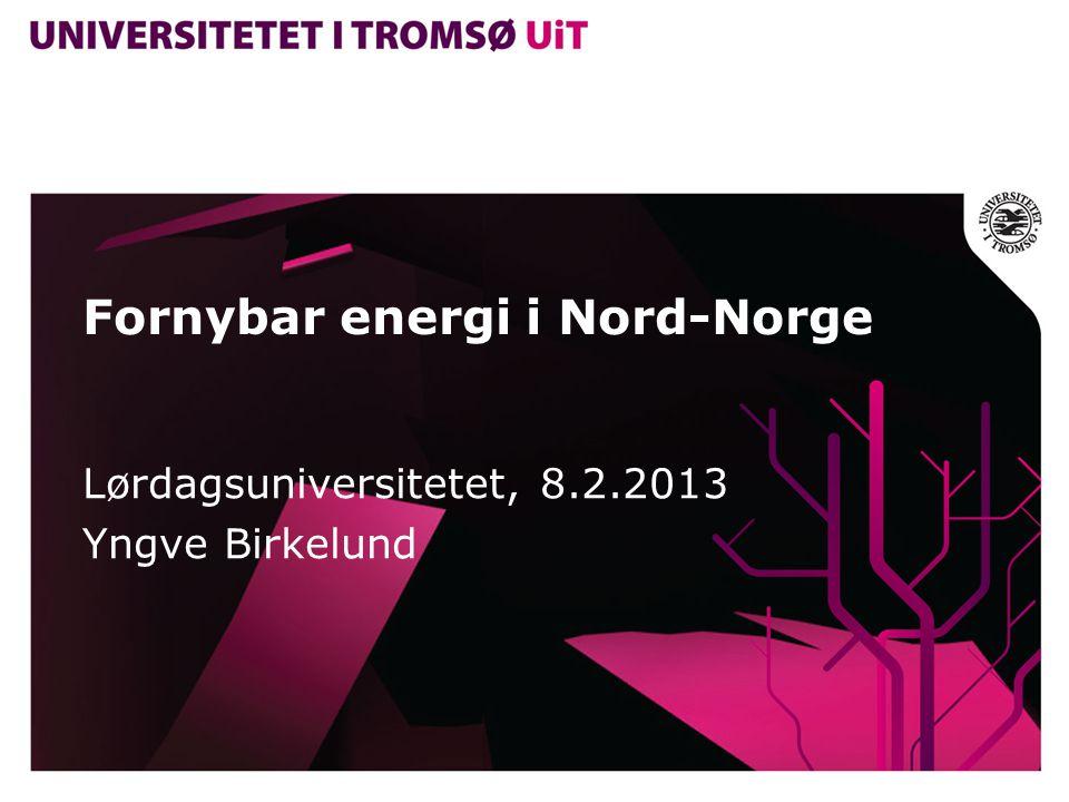 Fornybar energi i Nord-Norge Lørdagsuniversitetet, 8.2.2013 Yngve Birkelund