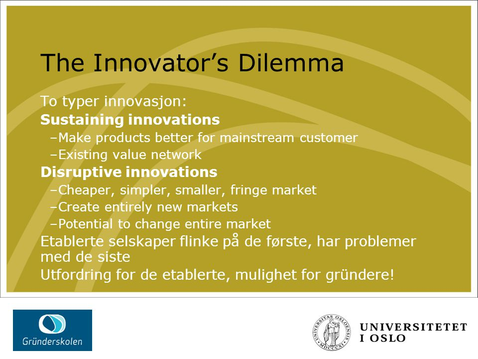 The Innovator's Dilemma To typer innovasjon: Sustaining innovations –Make products better for mainstream customer –Existing value network Disruptive innovations –Cheaper, simpler, smaller, fringe market –Create entirely new markets –Potential to change entire market Etablerte selskaper flinke på de første, har problemer med de siste Utfordring for de etablerte, mulighet for gründere!