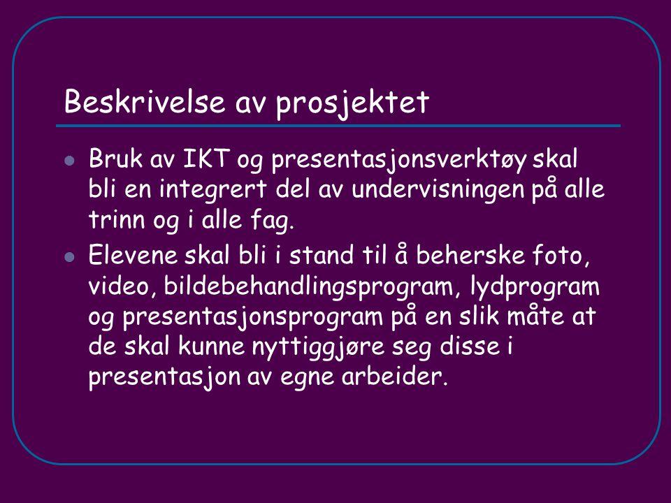 Beskrivelse av prosjektet Bruk av IKT og presentasjonsverktøy skal bli en integrert del av undervisningen på alle trinn og i alle fag. Elevene skal bl