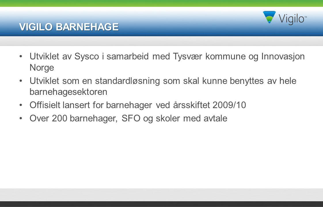VIGILO BARNEHAGE Utviklet av Sysco i samarbeid med Tysvær kommune og Innovasjon Norge Utviklet som en standardløsning som skal kunne benyttes av hele barnehagesektoren Offisielt lansert for barnehager ved årsskiftet 2009/10 Over 200 barnehager, SFO og skoler med avtale