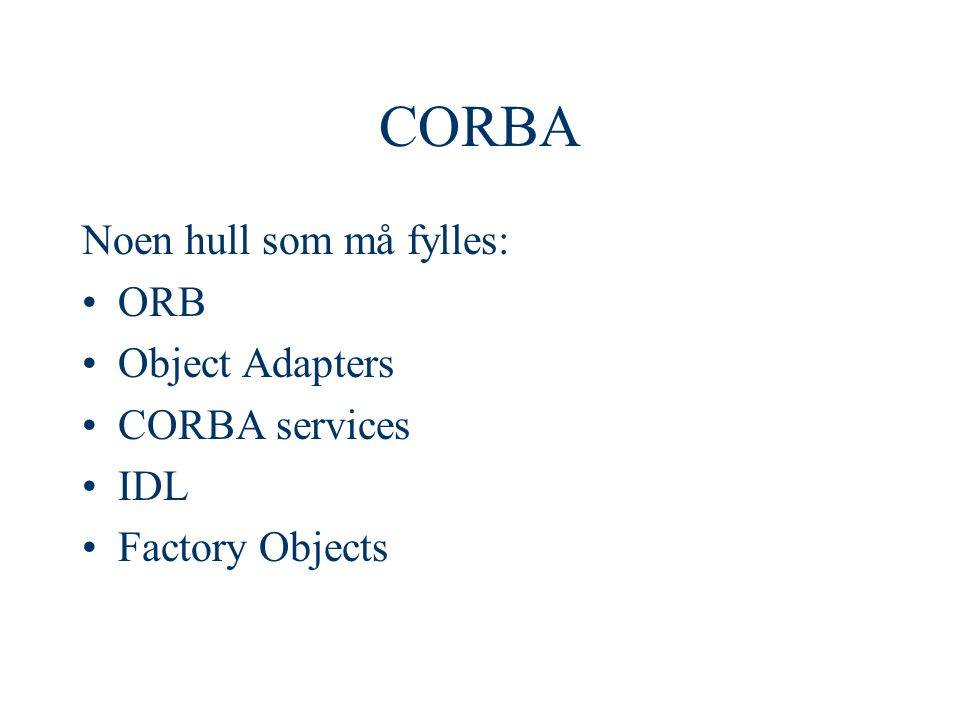 CORBA Noen hull som må fylles: ORB Object Adapters CORBA services IDL Factory Objects