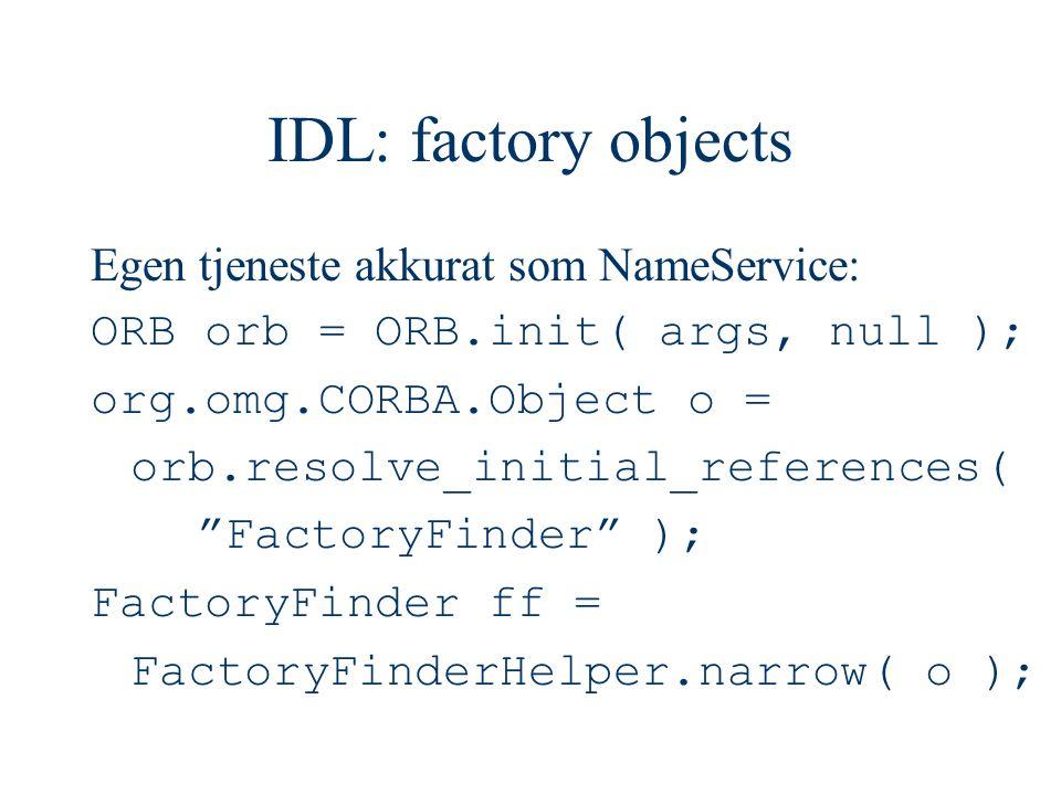 IDL: factory objects Egen tjeneste akkurat som NameService: ORB orb = ORB.init( args, null ); org.omg.CORBA.Object o = orb.resolve_initial_references( FactoryFinder ); FactoryFinder ff = FactoryFinderHelper.narrow( o );