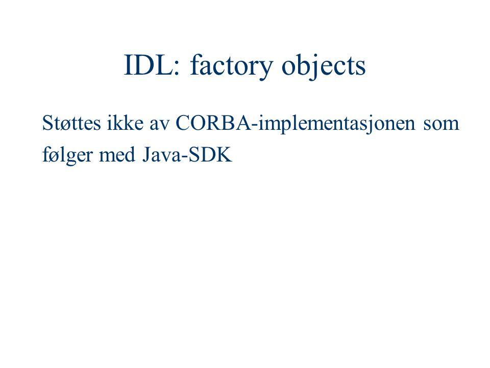 IDL: factory objects Støttes ikke av CORBA-implementasjonen som følger med Java-SDK