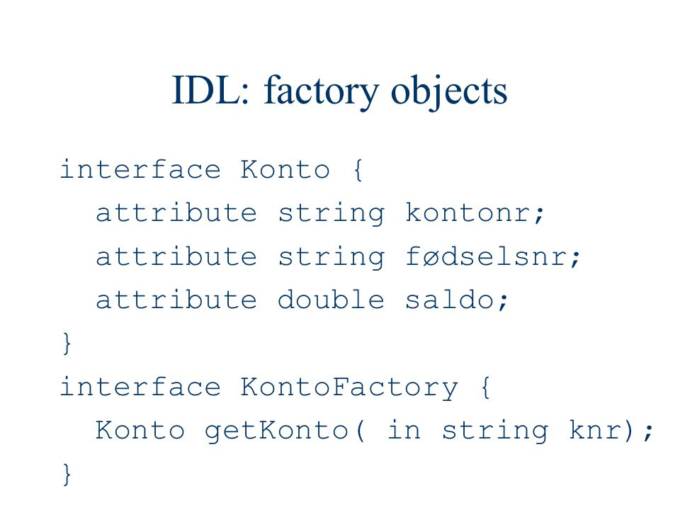 IDL: factory objects interface Konto { attribute string kontonr; attribute string fødselsnr; attribute double saldo; } interface KontoFactory { Konto getKonto( in string knr); }