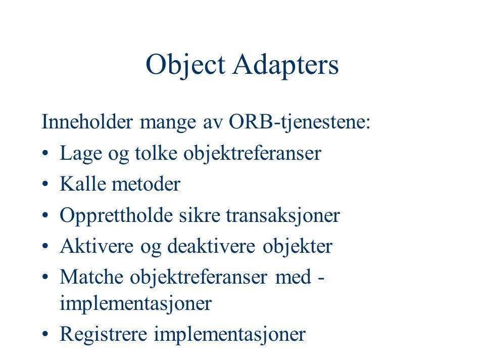 Object Adapters Inneholder mange av ORB-tjenestene: Lage og tolke objektreferanser Kalle metoder Opprettholde sikre transaksjoner Aktivere og deaktivere objekter Matche objektreferanser med - implementasjoner Registrere implementasjoner