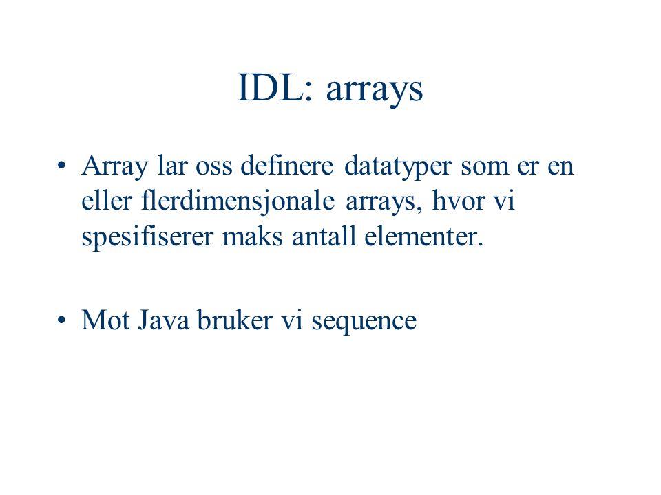 IDL: arrays Array lar oss definere datatyper som er en eller flerdimensjonale arrays, hvor vi spesifiserer maks antall elementer. Mot Java bruker vi s