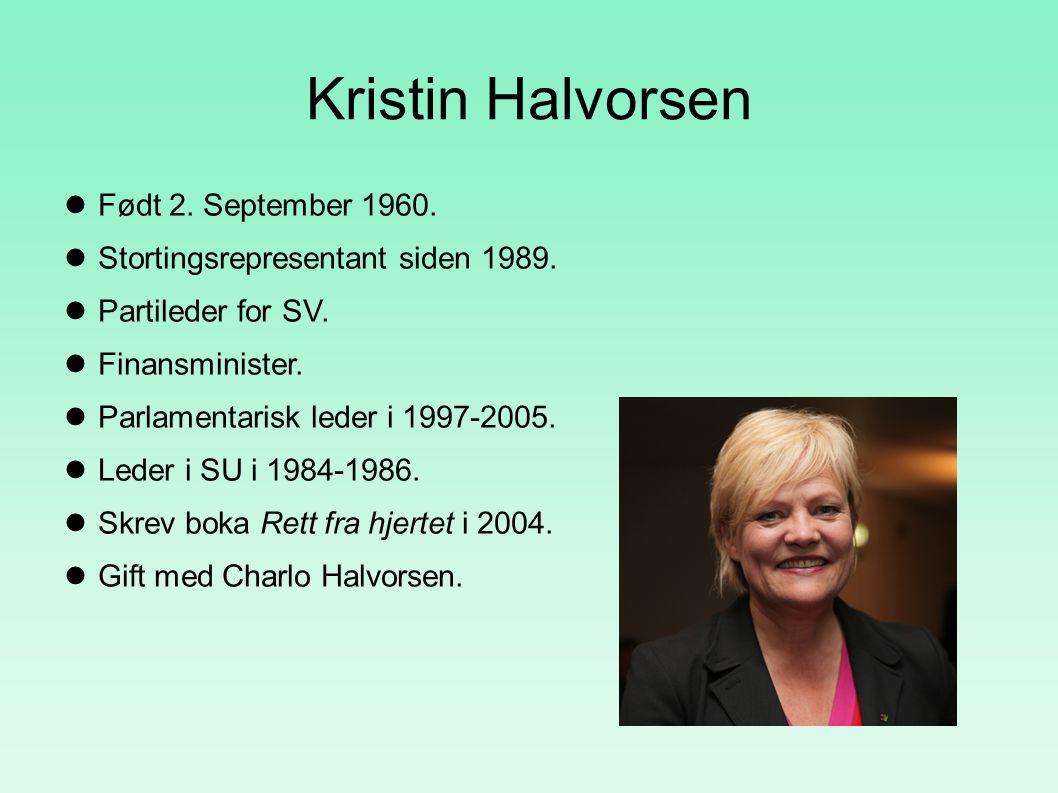 Kristin Halvorsen Født 2. September 1960. Stortingsrepresentant siden 1989. Partileder for SV. Finansminister. Parlamentarisk leder i 1997-2005. Leder