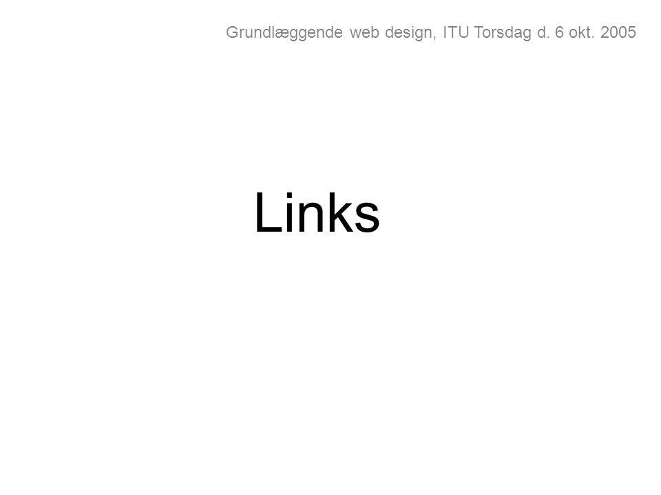 Grundlæggende web design, ITU Torsdag d. 6 okt. 2005 Links