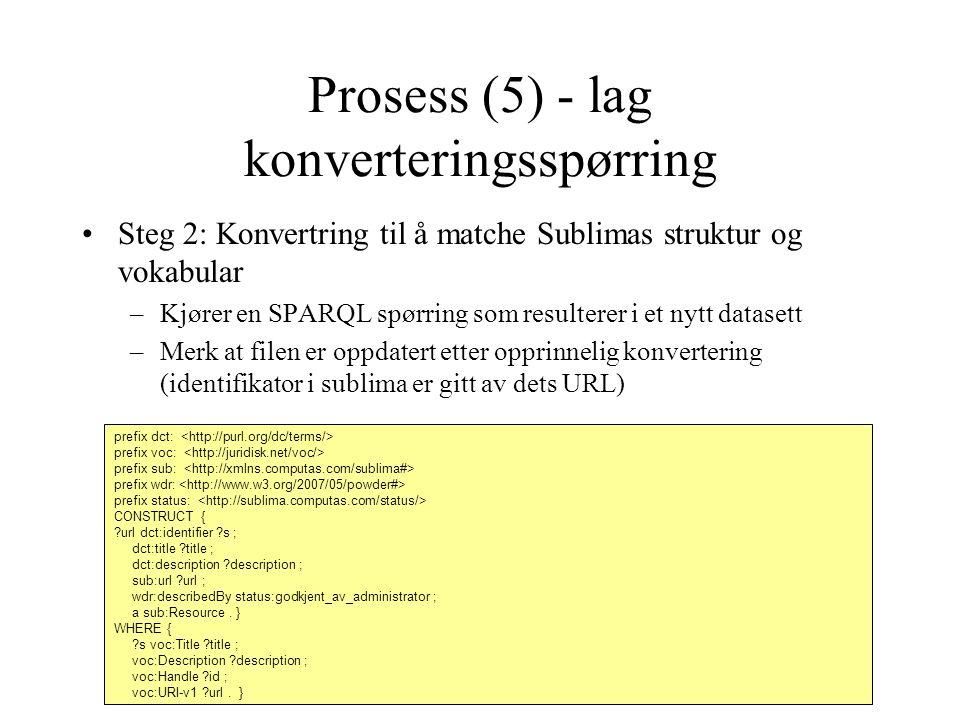 Prosess (5) - lag konverteringsspørring Steg 2: Konvertring til å matche Sublimas struktur og vokabular –Kjører en SPARQL spørring som resulterer i et nytt datasett –Merk at filen er oppdatert etter opprinnelig konvertering (identifikator i sublima er gitt av dets URL) prefix dct: prefix voc: prefix sub: prefix wdr: prefix status: CONSTRUCT { url dct:identifier s ; dct:title title ; dct:description description ; sub:url url ; wdr:describedBy status:godkjent_av_administrator ; a sub:Resource.