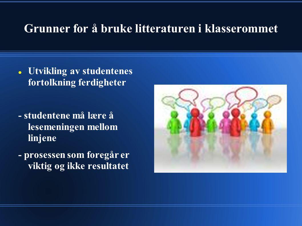 Grunner for å bruke litteraturen i klasserommet Utvikling av studentenes fortolkning ferdigheter - studentene må lære å lesemeningen mellom linjene - prosessen som foregår er viktig og ikke resultatet