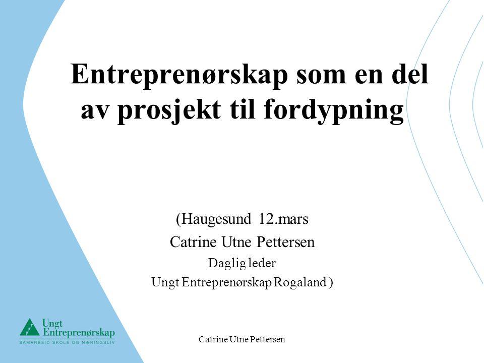 Catrine Utne Pettersen Entreprenørskap som en del av prosjekt til fordypning (Haugesund 12.mars Catrine Utne Pettersen Daglig leder Ungt Entreprenørsk