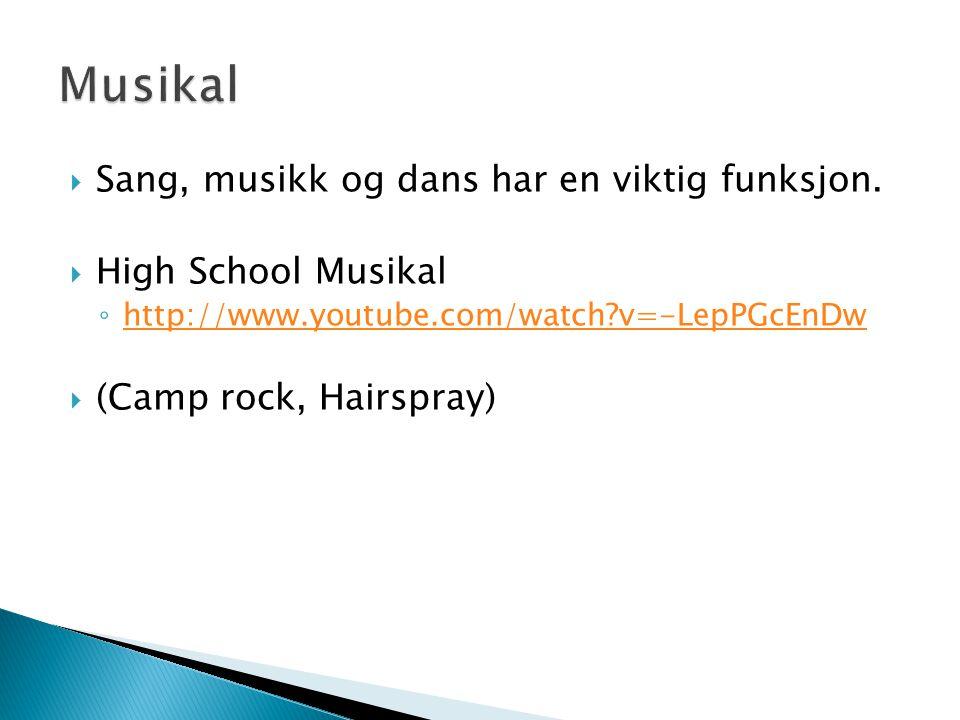  Sang, musikk og dans har en viktig funksjon.  High School Musikal ◦ http://www.youtube.com/watch?v=-LepPGcEnDw http://www.youtube.com/watch?v=-LepP