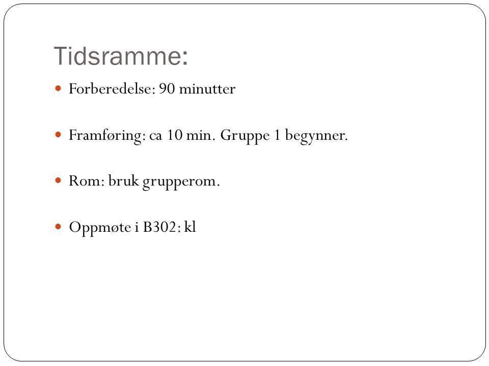 Tidsramme: Forberedelse: 90 minutter Framføring: ca 10 min. Gruppe 1 begynner. Rom: bruk grupperom. Oppmøte i B302: kl