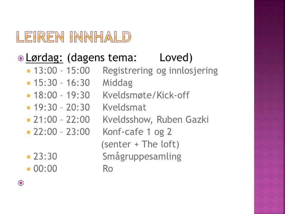  Lørdag: (dagens tema:Loved)  13:00 – 15:00Registrering og innlosjering  15:30 – 16:30Middag  18:00 – 19:30Kveldsmøte/Kick-off  19:30 – 20:30Kveldsmat  21:00 – 22:00Kveldsshow, Ruben Gazki  22:00 – 23:00Konf-cafe 1 og 2 (senter + The loft)  23:30Smågruppesamling  00:00Ro 