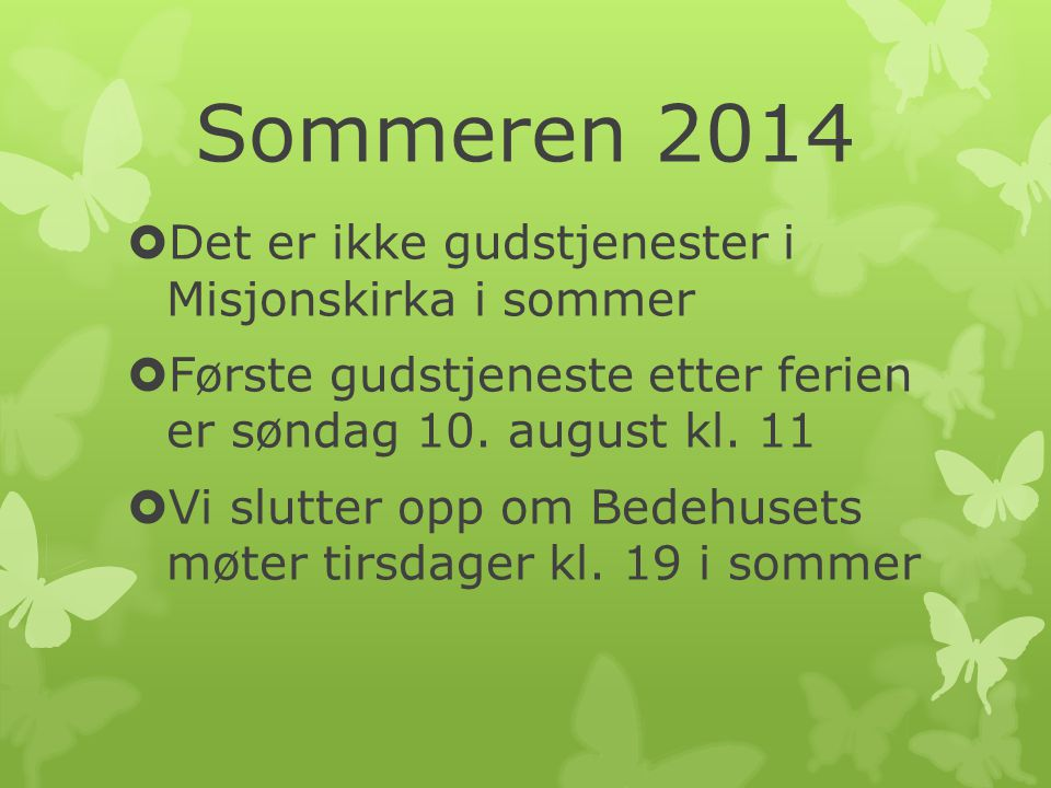 Sommeren 2014  Det er ikke gudstjenester i Misjonskirka i sommer  Første gudstjeneste etter ferien er søndag 10.