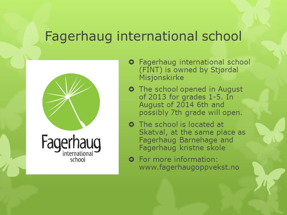 Fagerhaug international school  Fagerhaug international school (FINT) is owned by Stjørdal Misjonskirke  The school opened in August of 2013 for grades 1-5.