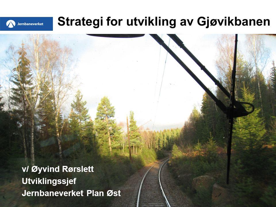 1 Strategi for utvikling av Gjøvikbanen v/ Øyvind Rørslett Utviklingssjef Jernbaneverket Plan Øst