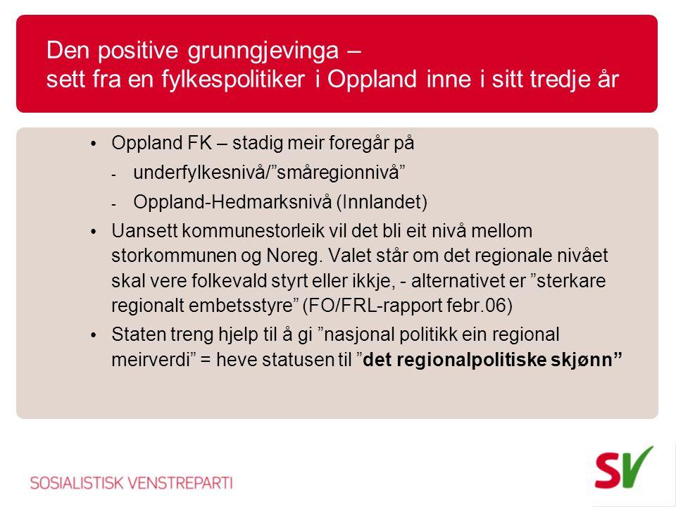 Den positive grunngjevinga – sett fra en fylkespolitiker i Oppland inne i sitt tredje år Oppland FK – stadig meir foregår på - underfylkesnivå/ småregionnivå - Oppland-Hedmarksnivå (Innlandet) Uansett kommunestorleik vil det bli eit nivå mellom storkommunen og Noreg.