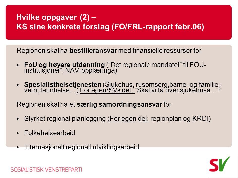 Hvilke oppgaver (2) – KS sine konkrete forslag (FO/FRL-rapport febr.06) Regionen skal ha bestilleransvar med finansielle ressurser for FoU og høyere utdanning ( Det regionale mandatet til FOU- institusjoner , NAV-opplæringa) Spesialisthelsetjenesten (Sjukehus, rusomsorg,barne- og familie- vern, tannhelse…) For egen/SVs del: Skal vi ta over sjukehusa….