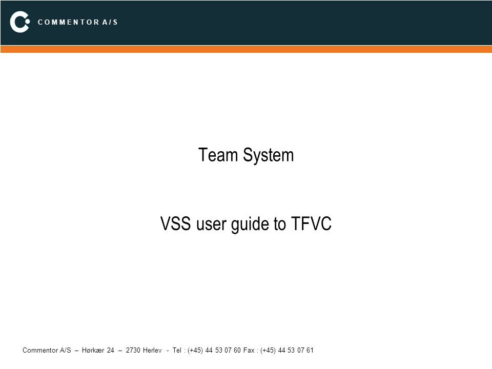 C O M M E N T O R A / S Commentor A/S – Hørkær 24 – 2730 Herlev - Tel : (+45) 44 53 07 60 Fax : (+45) 44 53 07 61 Team System VSS user guide to TFVC