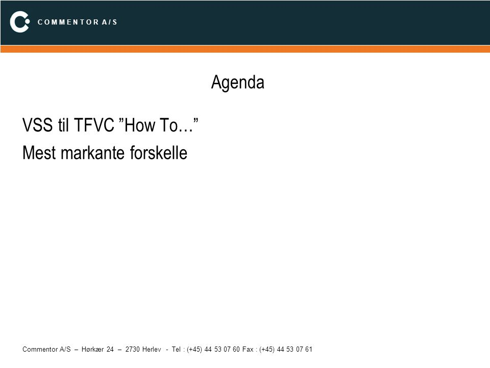 C O M M E N T O R A / S Commentor A/S – Hørkær 24 – 2730 Herlev - Tel : (+45) 44 53 07 60 Fax : (+45) 44 53 07 61 VSS til TFVC How To… Rename (Right –click|Rename) –Ens Move (File|Source Control|Move) Show Differences (File|Source Control|Compare) Show History –VSS: Man kan se labels –TFVC: Kan ikke se labels Find in Files –Ingen ækvivalent i TFVC –Get Latest (force) + Visual Studio Find in Files