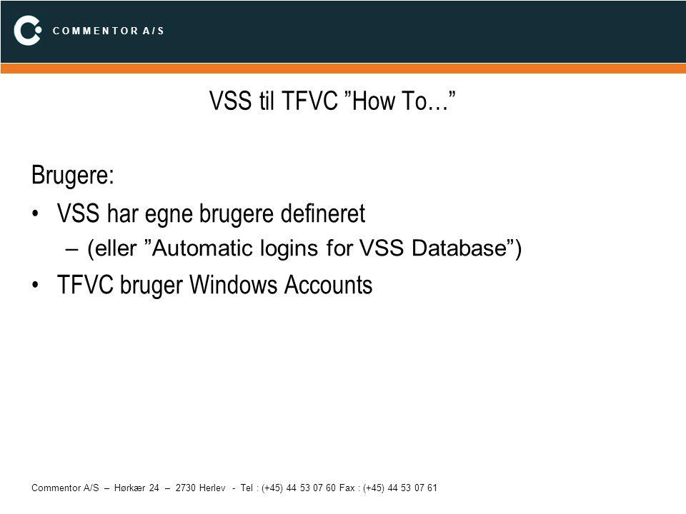 C O M M E N T O R A / S Commentor A/S – Hørkær 24 – 2730 Herlev - Tel : (+45) 44 53 07 60 Fax : (+45) 44 53 07 61 VSS til TFVC How To… To GUI muligheder for at tilgå filer: –TFVC Team Explorer (integreret i IDE, men separat tab) Integration i Solution Explorer/IDE –VSS Visual Source Safe program Integration i Solution Explorer/IDE
