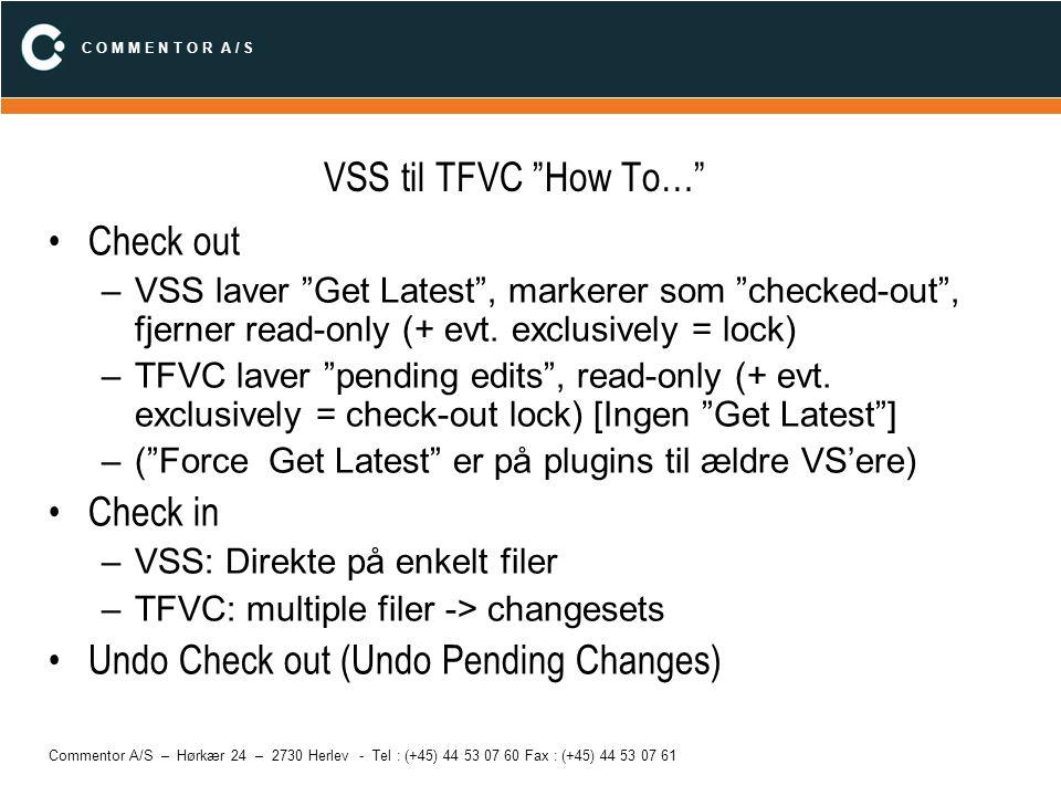 C O M M E N T O R A / S Commentor A/S – Hørkær 24 – 2730 Herlev - Tel : (+45) 44 53 07 60 Fax : (+45) 44 53 07 61 VSS til TFVC How To… Locks –VSS: kun check-out lock –TFVC: check-out, check-in locks Sættes på project basis (Team|Team Project Settings|Source Control|Enable multiple check out) Merge –Discard local –Discard server (!!!) –Merge –TFVC går over Pending changes Add/Delete Files (File|Source Control|Add Files to Source Control) –Ens bortset fra Pending i workspace på TFVC