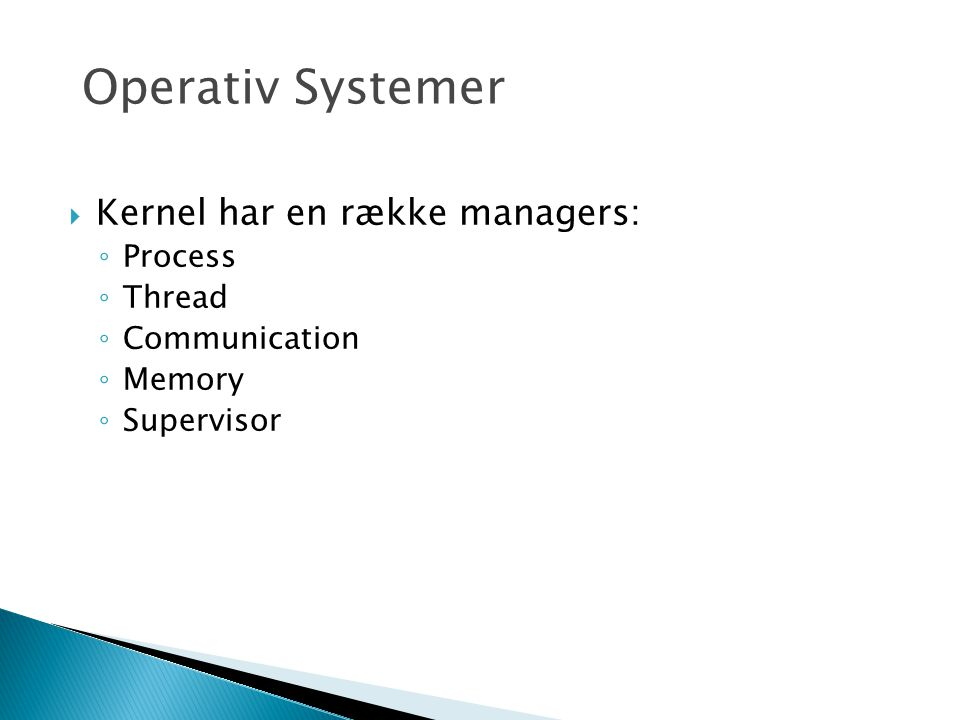  Kernel har en række managers: ◦ Process ◦ Thread ◦ Communication ◦ Memory ◦ Supervisor Operativ Systemer