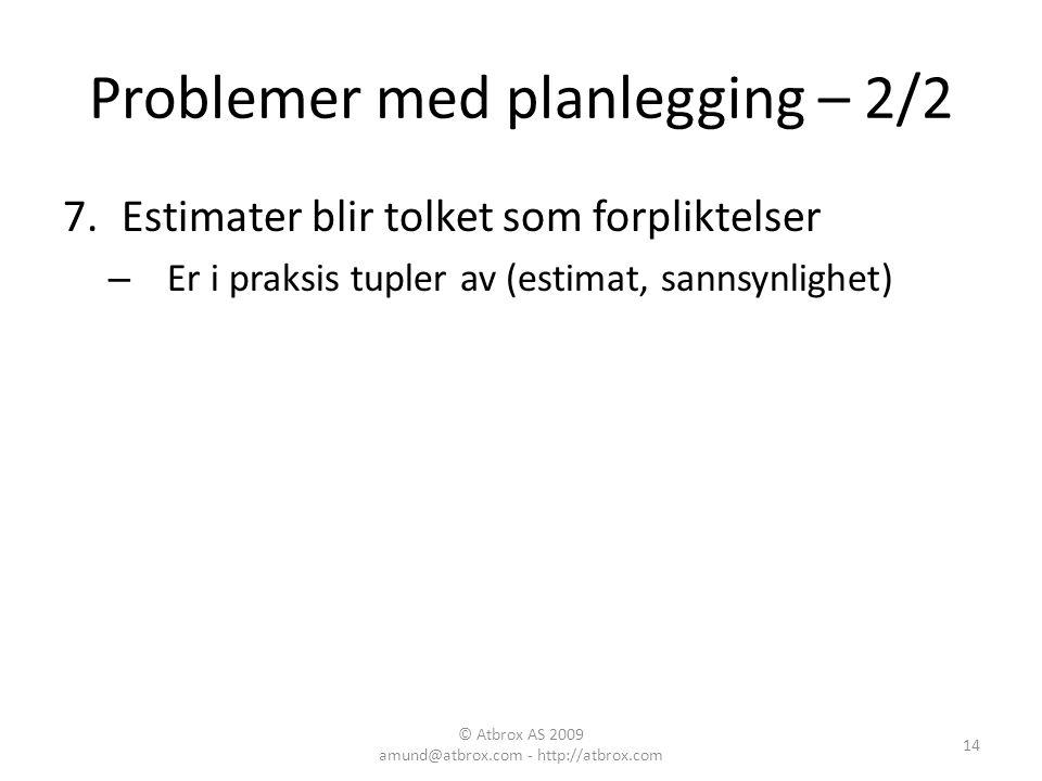Problemer med planlegging – 2/2 7.Estimater blir tolket som forpliktelser – Er i praksis tupler av (estimat, sannsynlighet) 14 © Atbrox AS 2009 amund@