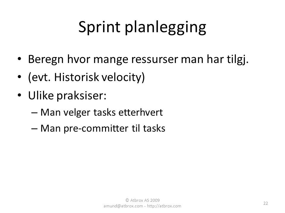 Sprint planlegging Beregn hvor mange ressurser man har tilgj. (evt. Historisk velocity) Ulike praksiser: – Man velger tasks etterhvert – Man pre-commi