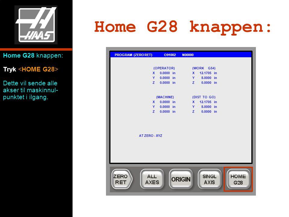 Home G28 knappen: PROGRAM (ZERO RET) O91002 N00000 (OPERATOR)(WORK G54) X0.0000 inX12.1705 in Y0.0000 inY 8.0000 in Z0.0000 inZ 0.0000 in (MACHINE)(DIST TO GO) X0.0000 inX12.1705 in Y0.0000 inY 8.0000 in Z0.0000 inZ 0.0000 in AT ZERO - XYZ Home G28 knappen: Tryk Dette vil sende alle akser til maskinnul- punktet i ilgang.