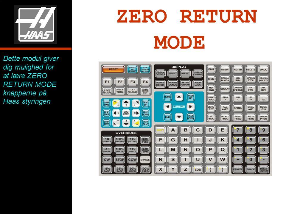 ZERO RETURN MODE Dette modul giver dig mulighed for at lære ZERO RETURN MODE knapperne på Haas styringen