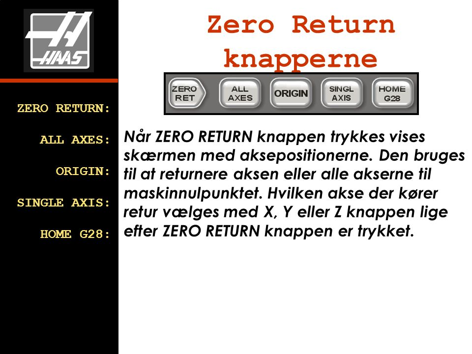 Zero Return knapperne ZERO RETURN: ALL AXES: ORIGIN: SINGLE AXIS: HOME G28: Når ZERO RETURN knappen trykkes vises skærmen med aksepositionerne.