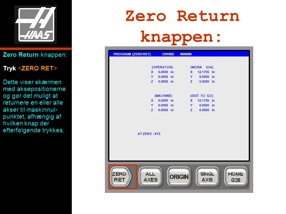 Zero Return knappen: PROGRAM (ZERO RET) O91002 N00000 (OPERATOR)(WORK G54) X0.0000 inX12.1705 in Y0.0000 inY 8.0000 in Z0.0000 inZ 0.0000 in (MACHINE)(DIST TO GO) X0.0000 inX12.1705 in Y0.0000 inY 8.0000 in Z0.0000 inZ 0.0000 in AT ZERO - XYZ Zero Return knappen: Tryk Dette viser skærmen med aksepositionerne og gør det muligt at returnere en eller alle akser til maskinnul- punktet, afhængig af hvilken knap der efterfølgende trykkes.