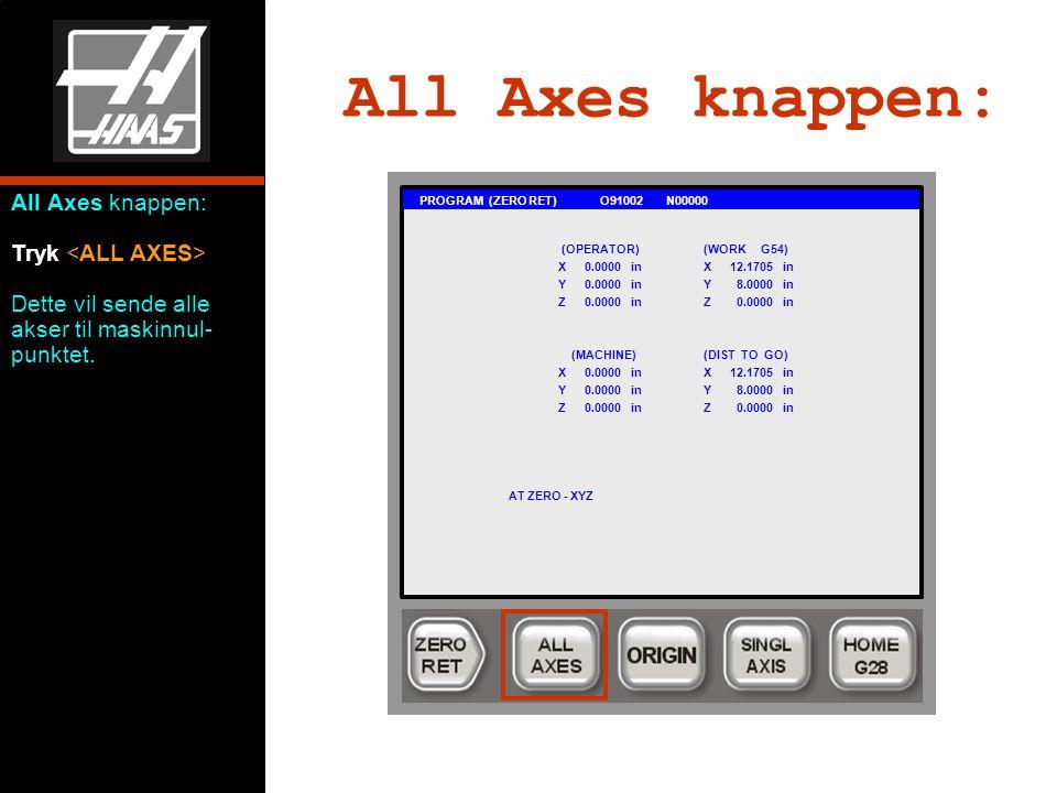 All Axes knappen: PROGRAM (ZERO RET) O91002 N00000 (OPERATOR)(WORK G54) X0.0000 inX12.1705 in Y0.0000 inY 8.0000 in Z0.0000 inZ 0.0000 in (MACHINE)(DIST TO GO) X0.0000 inX12.1705 in Y0.0000 inY 8.0000 in Z0.0000 inZ 0.0000 in AT ZERO - XYZ All Axes knappen: Tryk Dette vil sende alle akser til maskinnul- punktet.