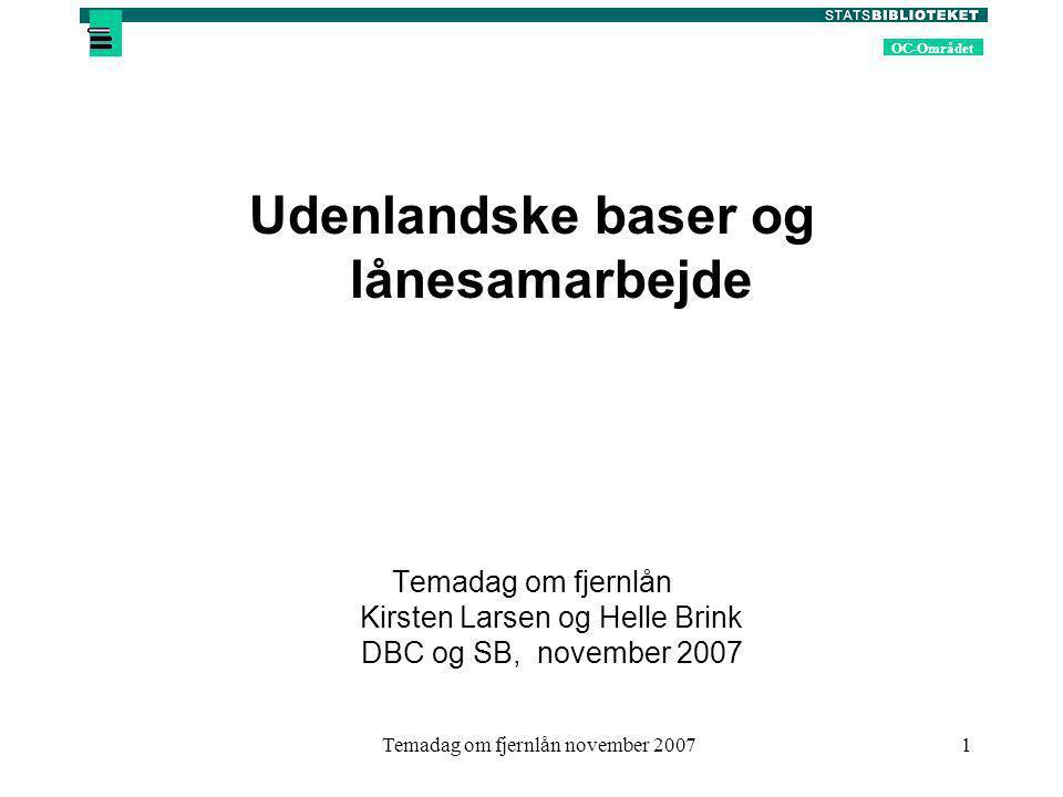 OC-Området Temadag om fjernlån november 20071 Udenlandske baser og lånesamarbejde Temadag om fjernlån Kirsten Larsen og Helle Brink DBC og SB, november 2007
