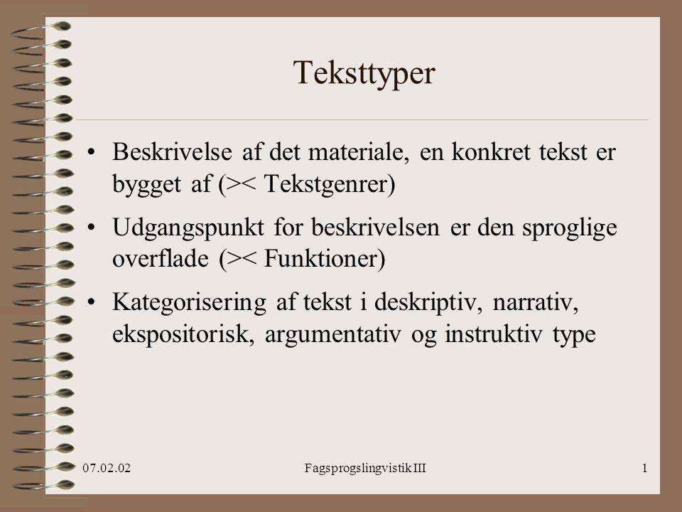 07.02.02Fagsprogslingvistik III1 Teksttyper Beskrivelse af det materiale, en konkret tekst er bygget af (>< Tekstgenrer) Udgangspunkt for beskrivelsen er den sproglige overflade (>< Funktioner) Kategorisering af tekst i deskriptiv, narrativ, ekspositorisk, argumentativ og instruktiv type