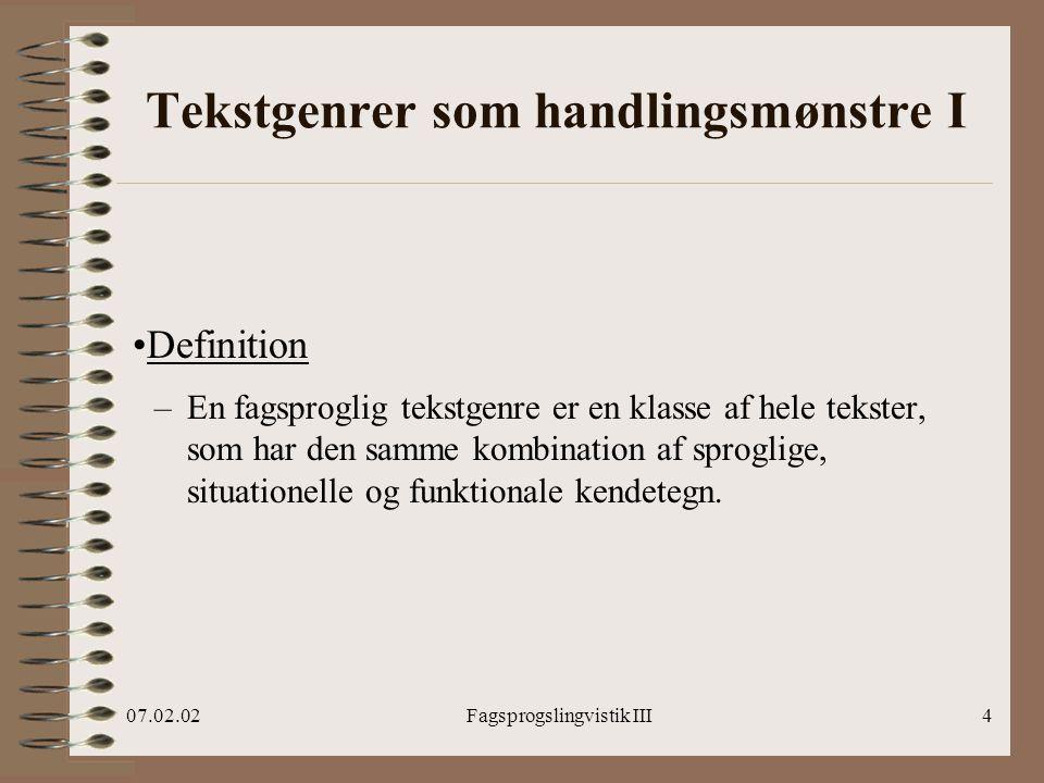 07.02.02Fagsprogslingvistik III4 Tekstgenrer som handlingsmønstre I Definition –En fagsproglig tekstgenre er en klasse af hele tekster, som har den samme kombination af sproglige, situationelle og funktionale kendetegn.