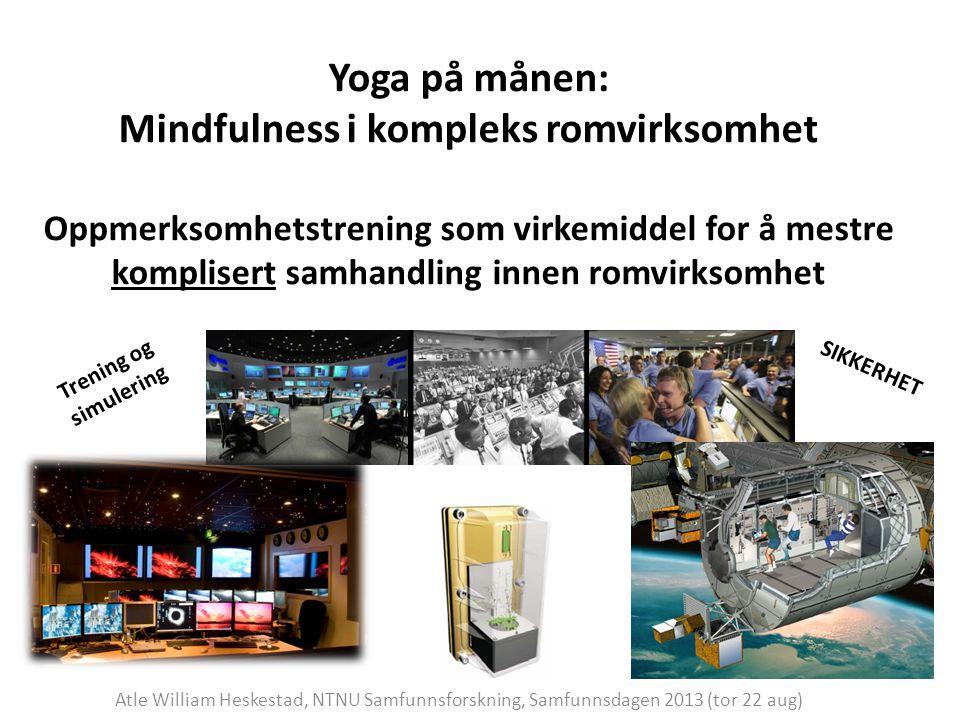 Yoga på månen: Mindfulness i kompleks romvirksomhet Oppmerksomhetstrening som virkemiddel for å mestre komplisert samhandling innen romvirksomhet Atle William Heskestad, NTNU Samfunnsforskning, Samfunnsdagen 2013 (tor 22 aug) SIKKERHET Trening og simulering