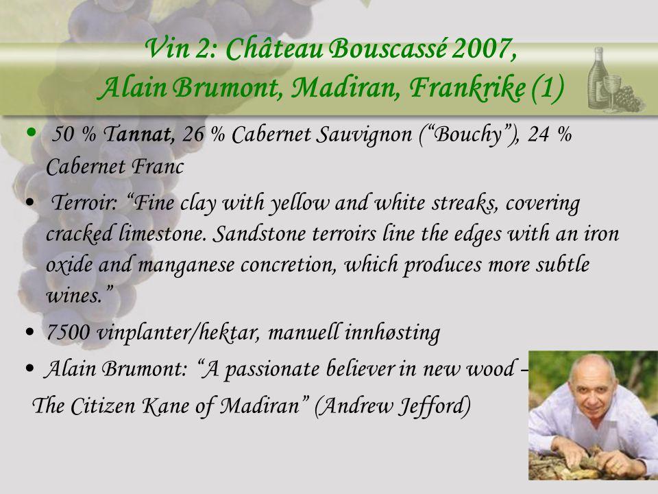 Vin 2: Château Bouscassé 2007, Alain Brumont, Madiran, Frankrike (1) 50 % Tannat, 26 % Cabernet Sauvignon ( Bouchy ), 24 % Cabernet Franc Terroir: Fine clay with yellow and white streaks, covering cracked limestone.