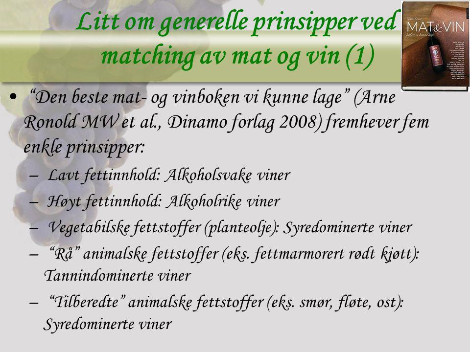 Litt om generelle prinsipper ved matching av mat og vin (1) Den beste mat- og vinboken vi kunne lage (Arne Ronold MW et al., Dinamo forlag 2008) fremhever fem enkle prinsipper: – Lavt fettinnhold: Alkoholsvake viner – Høyt fettinnhold: Alkoholrike viner – Vegetabilske fettstoffer (planteolje): Syredominerte viner – Rå animalske fettstoffer (eks.