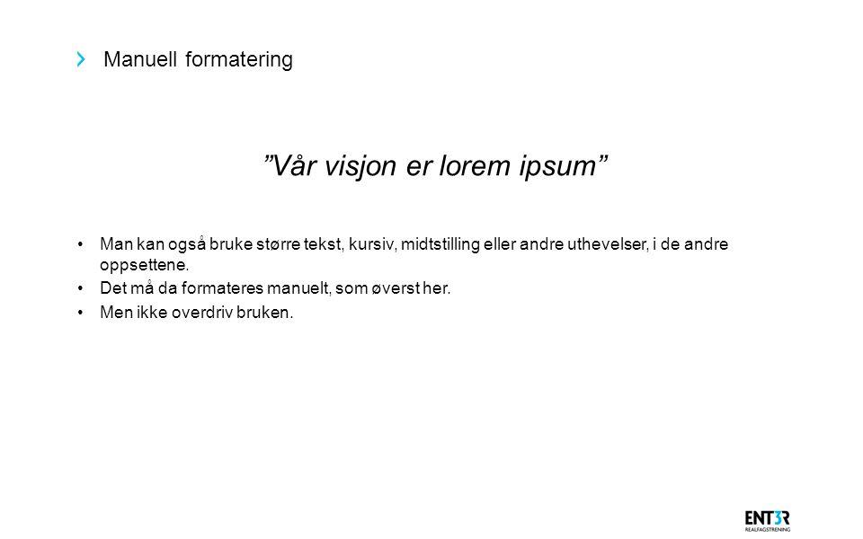 """Manuell formatering """"Vår visjon er lorem ipsum"""" Man kan også bruke større tekst, kursiv, midtstilling eller andre uthevelser, i de andre oppsettene. D"""