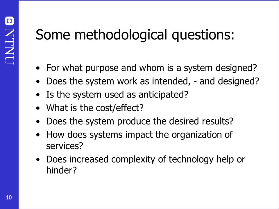 10 Some methodological questions: For what purpose and whom is a system designed? Does the system work as intended, - and designed? Is the system used