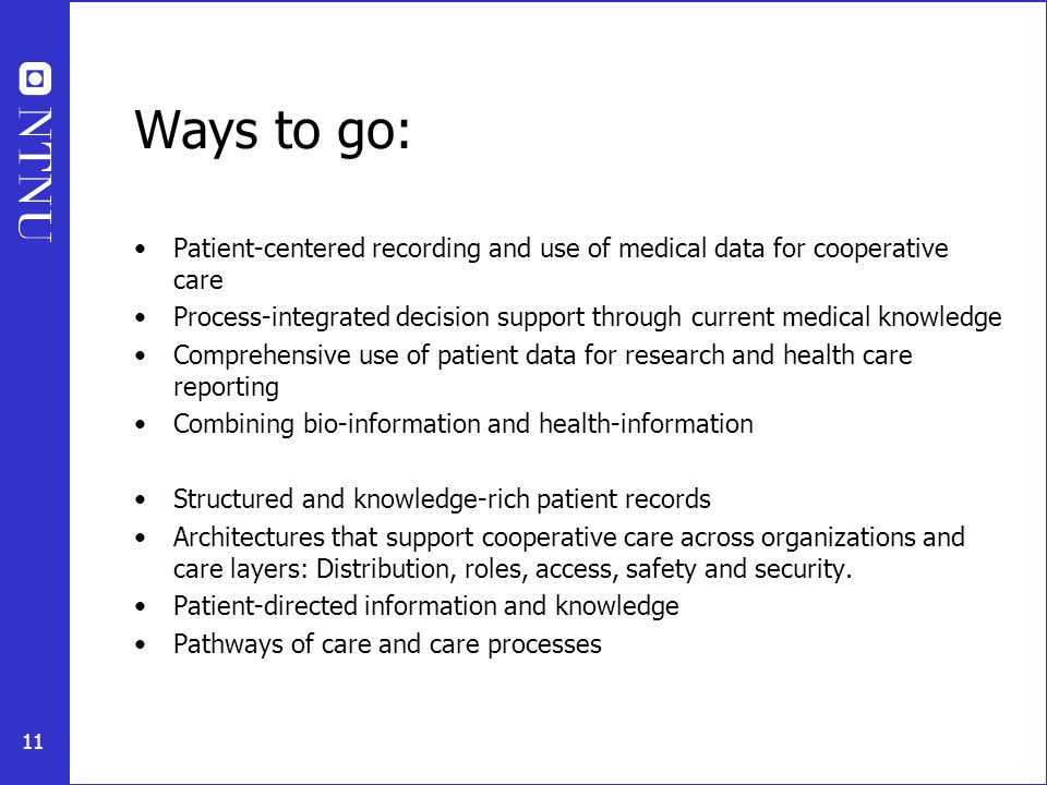 11 Ways to go: Patient-centered recording and use of medical data for cooperative care Process-integrated decision support through current medical knowledge Comprehensive use of patient data for research and health care reporting Combining bio-information and health-information Structured and knowledge-rich patient records Architectures that support cooperative care across organizations and care layers: Distribution, roles, access, safety and security.