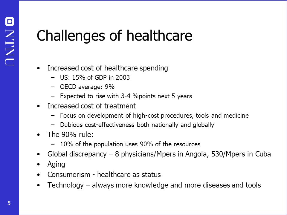 5 Challenges of healthcare Increased cost of healthcare spending –US: 15% of GDP in 2003 –OECD average: 9% –Expected to rise with 3-4 %points next 5 years Increased cost of treatment –Focus on development of high-cost procedures, tools and medicine –Dubious cost-effectiveness both nationally and globally The 90% rule: –10% of the population uses 90% of the resources Global discrepancy – 8 physicians/Mpers in Angola, 530/Mpers in Cuba Aging Consumerism - healthcare as status Technology – always more knowledge and more diseases and tools
