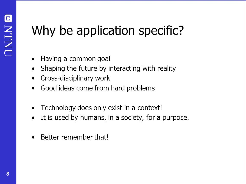 8 Why be application specific? Having a common goal Shaping the future by interacting with reality Cross-disciplinary work Good ideas come from hard p