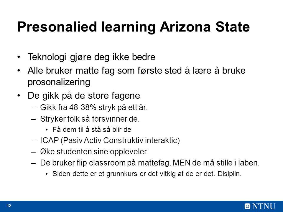 12 Presonalied learning Arizona State Teknologi gjøre deg ikke bedre Alle bruker matte fag som første sted å lære å bruke prosonalizering De gikk på de store fagene –Gikk fra 48-38% stryk på ett år.