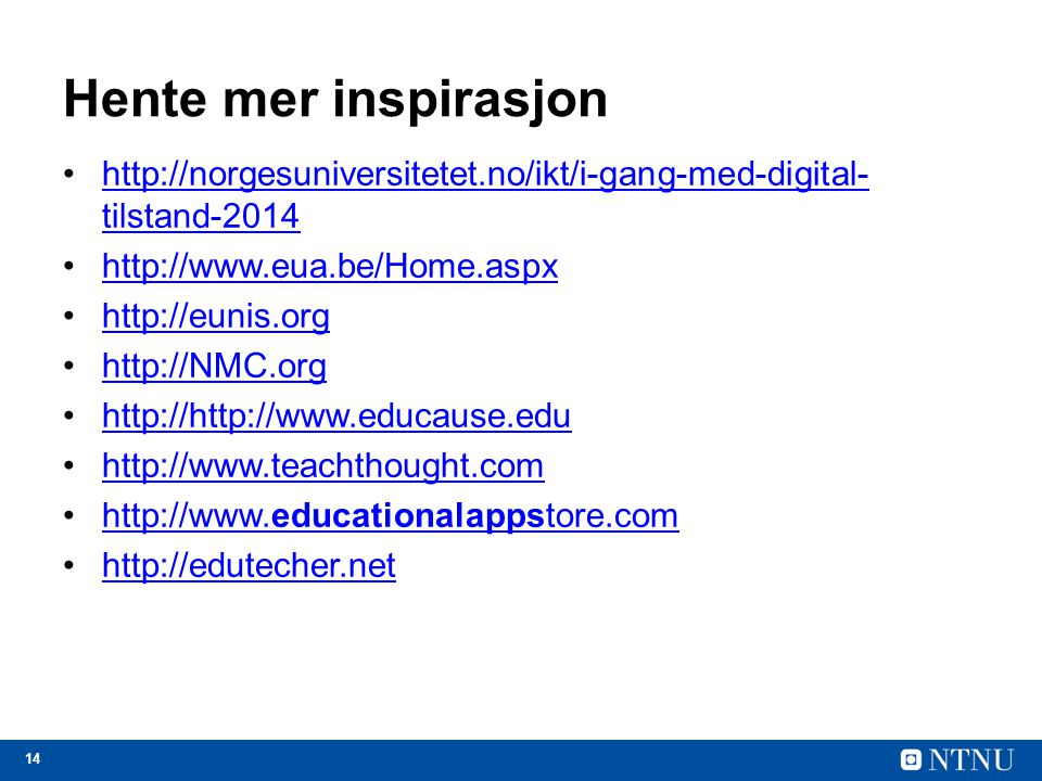 14 Hente mer inspirasjon http://norgesuniversitetet.no/ikt/i-gang-med-digital- tilstand-2014http://norgesuniversitetet.no/ikt/i-gang-med-digital- tilstand-2014 http://www.eua.be/Home.aspx http://eunis.org http://NMC.org http://http://www.educause.edu http://www.teachthought.com http://www.educationalappstore.comhttp://www.educationalappstore.com http://edutecher.net