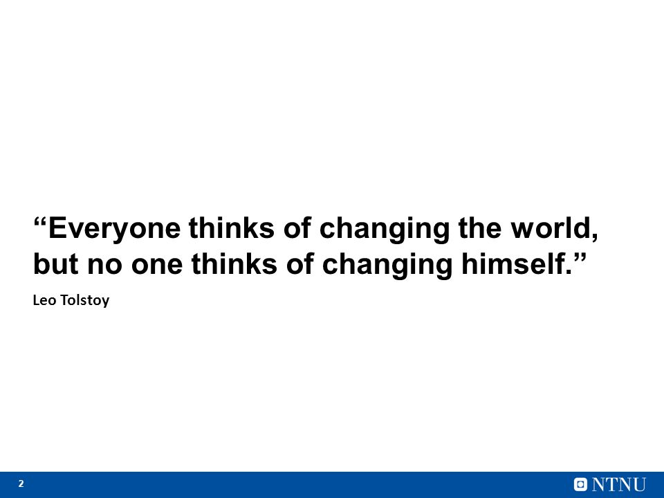 "2 ""Everyone thinks of changing the world, but no one thinks of changing himself."" Leo Tolstoy"