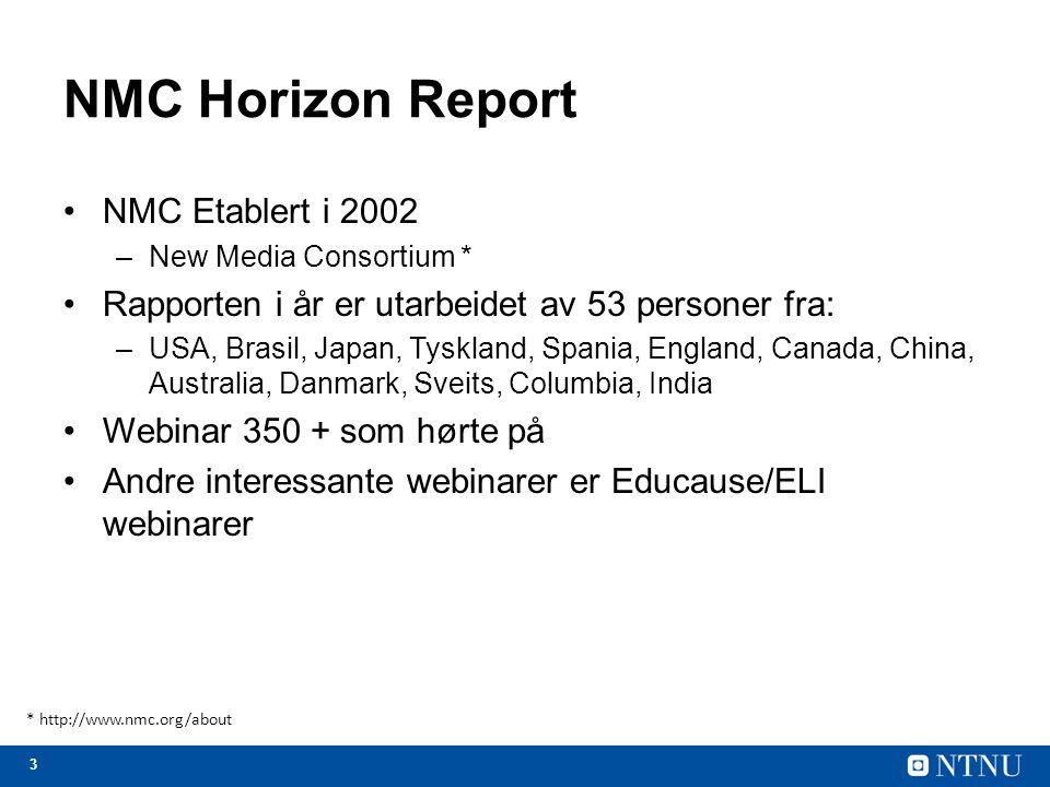 3 NMC Horizon Report NMC Etablert i 2002 –New Media Consortium * Rapporten i år er utarbeidet av 53 personer fra: –USA, Brasil, Japan, Tyskland, Spania, England, Canada, China, Australia, Danmark, Sveits, Columbia, India Webinar 350 + som hørte på Andre interessante webinarer er Educause/ELI webinarer * http://www.nmc.org/about